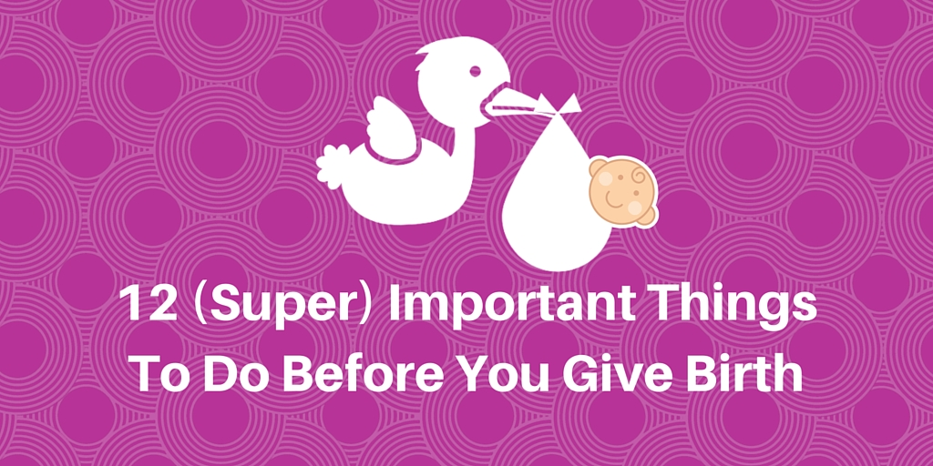 12 (Super) Important Things To Do Before You Give Birth